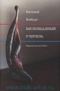 «Беспощадный учитель : педагогика non-fiction»
